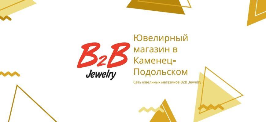 B2B JEWELRY КАМЕНЕЦ-ПОДОЛЬСКИЙ