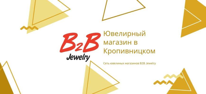 B2B JEWELRY КРОПИВНИЦКИЙ